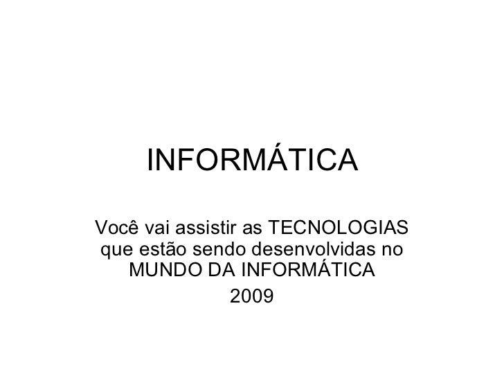 INFORMÁTICA Você vai assistir as TECNOLOGIAS que estão sendo desenvolvidas no MUNDO DA INFORMÁTICA 2009