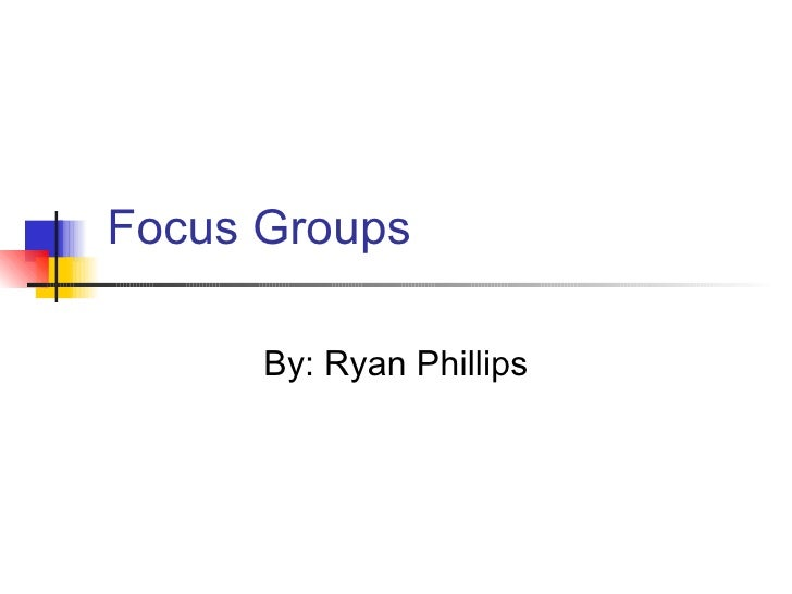 Focus Groups By: Ryan Phillips
