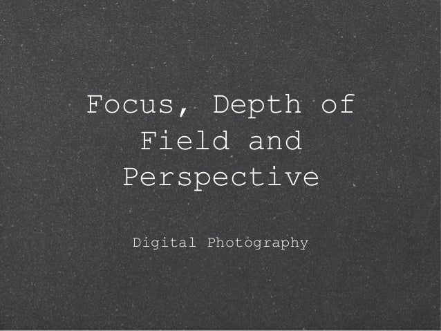 Focus, Depth of   Field and  Perspective  Digital Photography