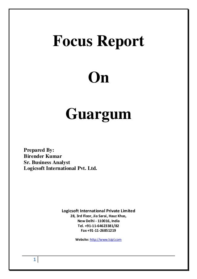1 Focus Report On Guargum Prepared By: Birender Kumar Sr. Business Analyst Logicsoft International Pvt. Ltd. Logicsoft Int...