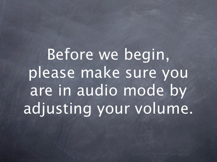 Before we begin, please make sure you are in audio mode byadjusting your volume.