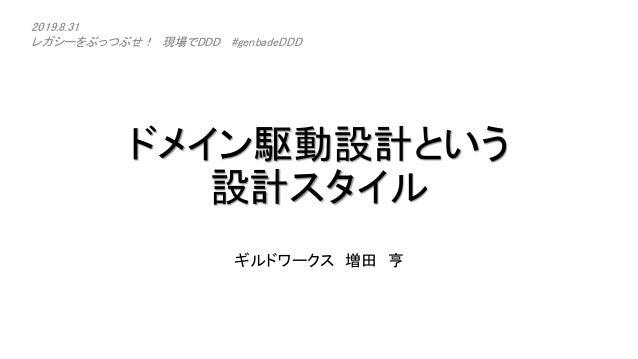 ドメイン駆動設計という 設計スタイル ギルドワークス 増田 亨 2019.8.31 レガシーをぶっつぶせ! 現場でDDD #genbadeDDD