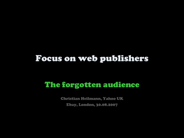 Focus on web publishers The forgotten audience Christian Heilmann, Yahoo UK Ebay, London, 30.08.2007