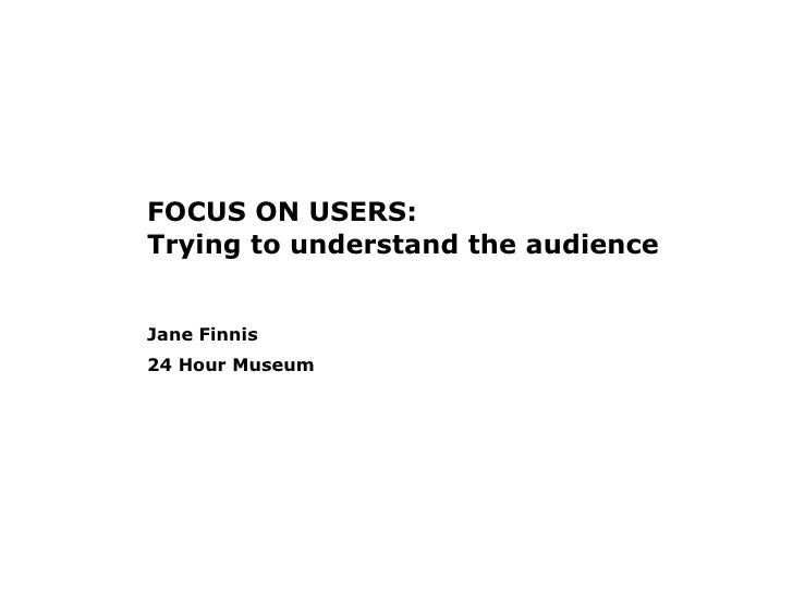 FOCUS ON USERS: Trying to understand the audience Jane Finnis 24 Hour Museum