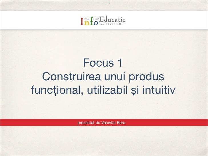 Text           Focus 1  Construirea unui produsfuncțional, utilizabil și intuitiv          prezentat de Valentin Bora