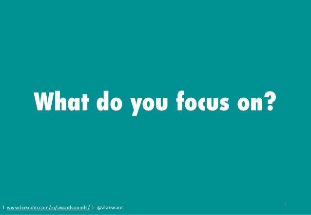l: www.linkedin.com/in/awardsounds/ t: @alanward What do you focus on? 1