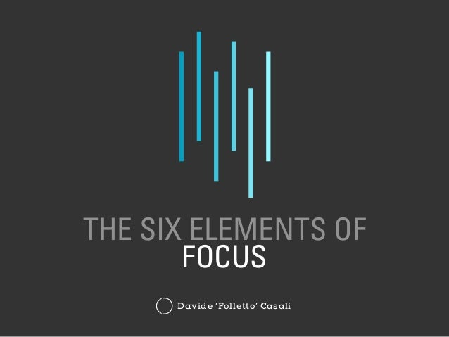 THE SIX ELEMENTS OF FOCUS Davide 'Folletto' Casali