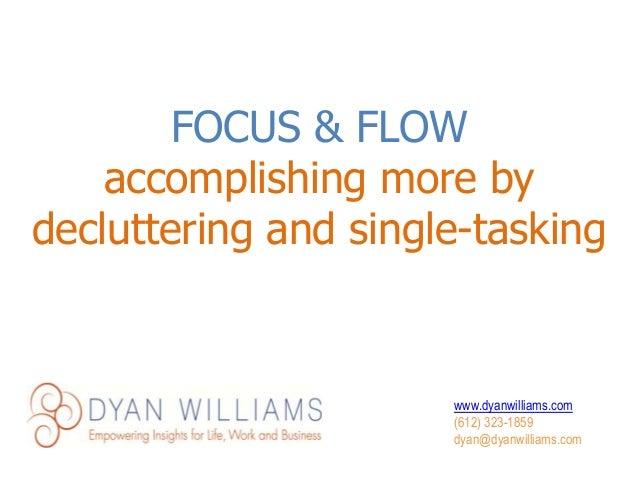 www.dyanwilliams.com (612) 323-1859 dyan@dyanwilliams.com FOCUS & FLOW accomplishing more by decluttering and single-taski...