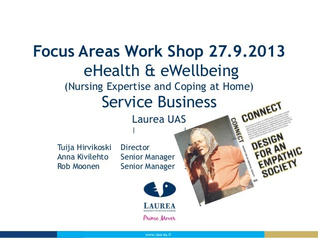 www.laurea.fi Focus Areas Work Shop 27.9.2013 eHealth & eWellbeing (Nursing Expertise and Coping at Home) Service Business...