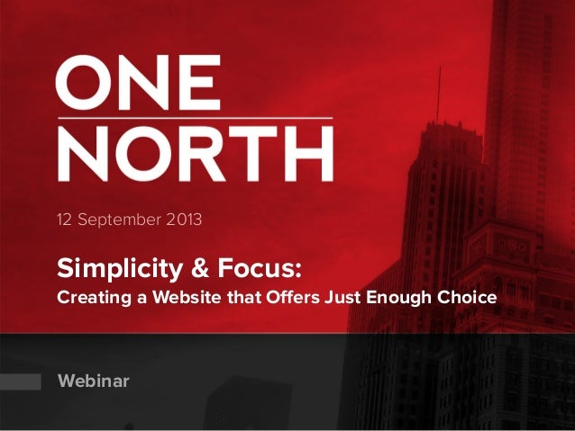 12 September 2013 Simplicity & Focus: Creating a Website that Offers Just Enough Choice Webinar