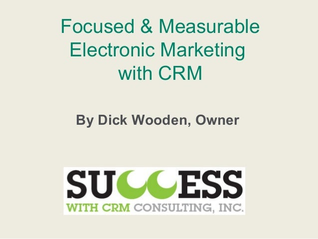 Focused & MeasurableElectronic Marketingwith CRMBy Dick Wooden, Owner