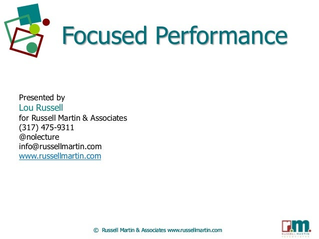 Focused Performance Presented by  Lou Russell  for Russell Martin & Associates (317) 475-9311 @nolecture info@russellmarti...