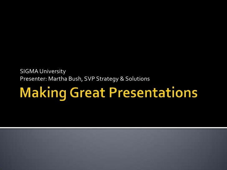 Making Great Presentations<br />SIGMA University<br />Presenter: Martha Bush, SVP Strategy & Solutions<br />