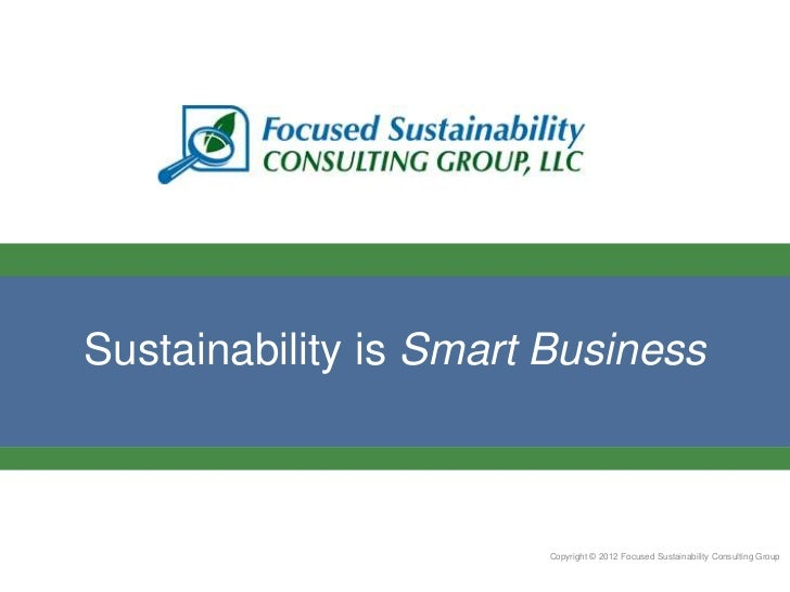 Sustainability is Smart Business                       Copyright © 2012 Focused Sustainability Consulting Group