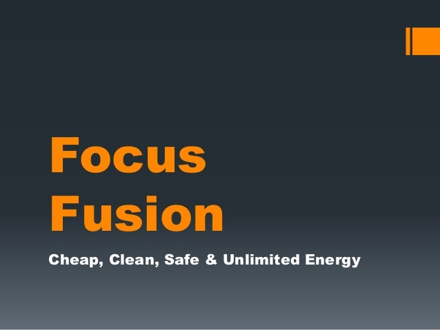 Focus Fusion Cheap, Clean, Safe & Unlimited Energy