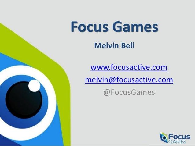 Focus Games Melvin Bell www.focusactive.com melvin@focusactive.com @FocusGames