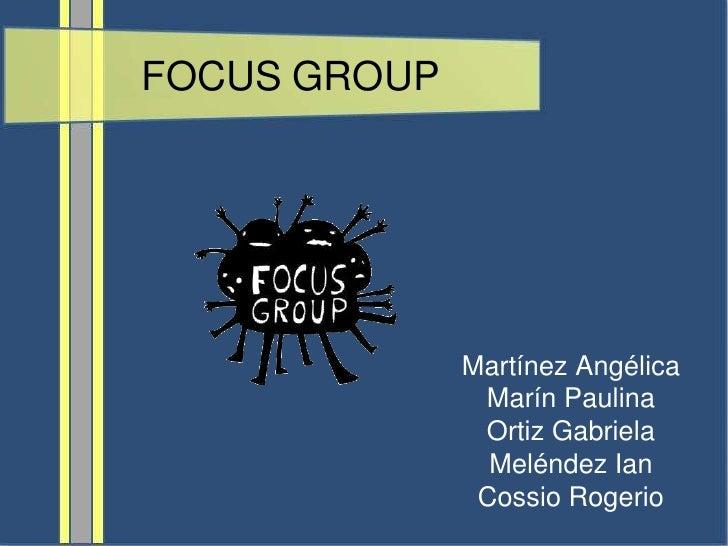 FOCUS GROUP<br />Martínez Angélica<br />Marín Paulina<br />Ortiz Gabriela<br />Meléndez Ian<br />Cossio Rogerio<br />