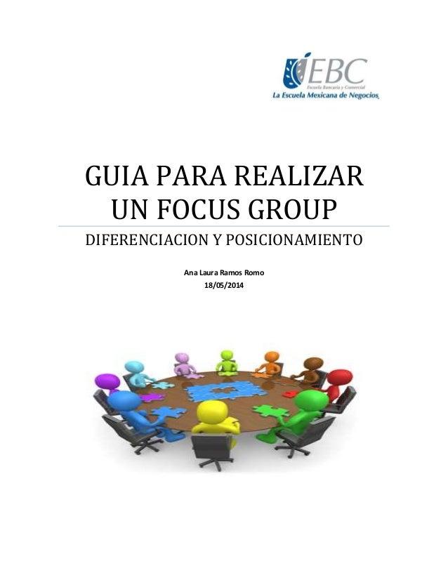 GUIA PARA REALIZAR UN FOCUS GROUP DIFERENCIACION Y POSICIONAMIENTO Ana Laura Ramos Romo 18/05/2014