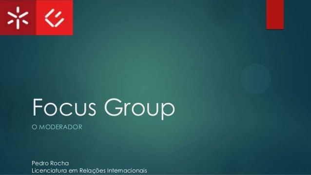 Focus Group O MODERADOR  Pedro Rocha Licenciatura em Relações Internacionais