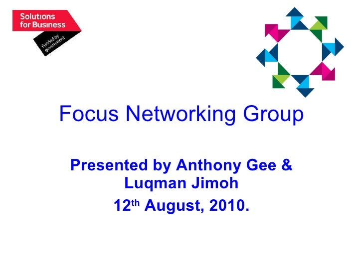 Focus Networking Group Presented by Anthony Gee & Luqman Jimoh 12 th  August, 2010.