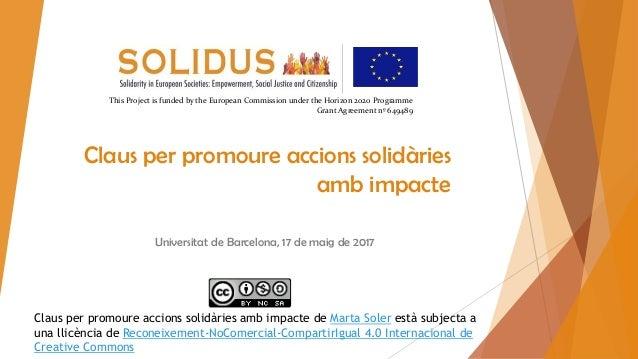 Claus per promoure accions solidàries amb impacte Universitat de Barcelona, 17 de maig de 2017 This Project is funded by t...