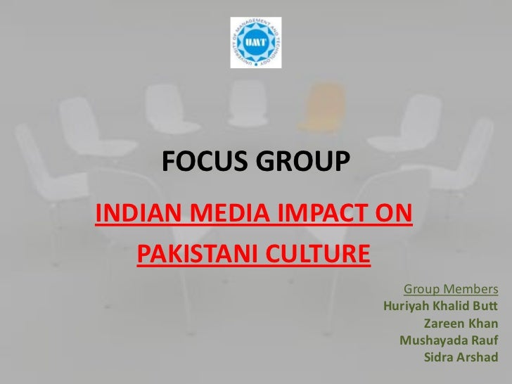 FOCUS GROUPINDIAN MEDIA IMPACT ON   PAKISTANI CULTURE                      Group Members                   Huriyah Khalid ...