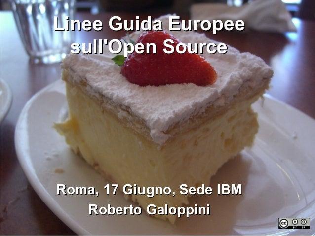 Linee Guida EuropeeLinee Guida Europee sull'Open Sourcesull'Open Source Roma, 17 Giugno, Sede IBMRoma, 17 Giugno, Sede IBM...