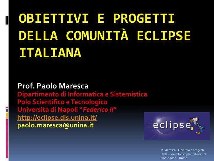 OBIETTIVI E PROGETTI DELLA COMUNITÀ ECLIPSE ITALIANA  Prof. Paolo Maresca Dipartimento di Informatica e Sistemistica Polo ...