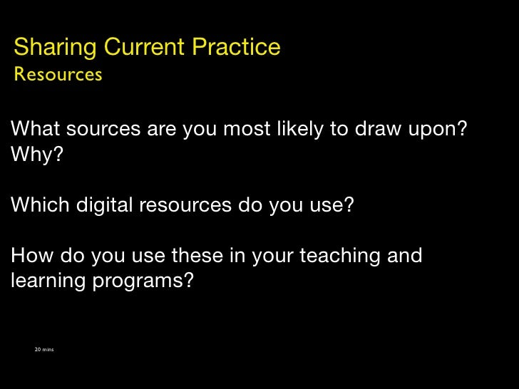 Sharing Current Practice Resources  What sources are you most likely to draw upon? Why?  Which digital resources do you us...
