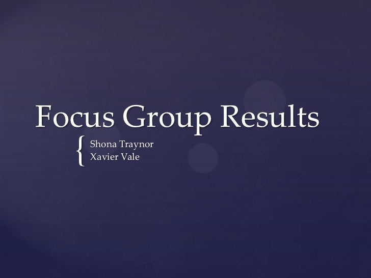 Focus Group Results  {   Shona Traynor      Xavier Vale