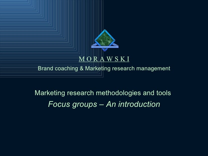 Brand coaching & Marketing research management M O R A W S K I Marketing research methodologies and tools   Focus groups –...