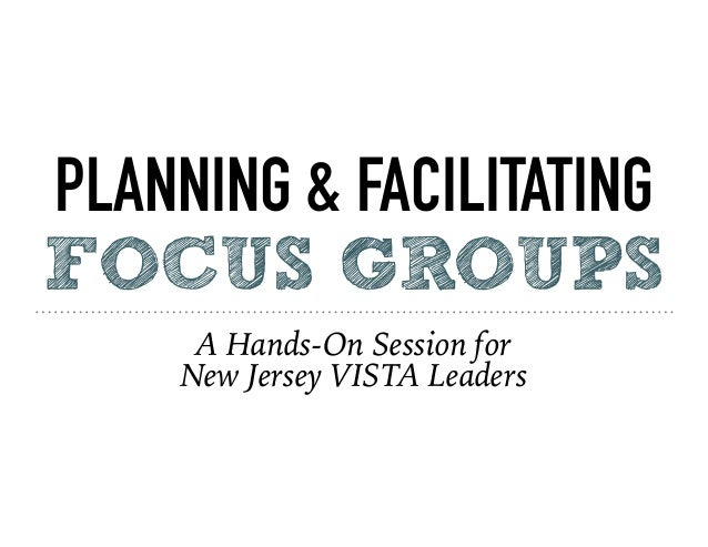 PLANNING & FACILITATING FOCUS GROUPS A Hands-On Session for New Jersey VISTA Leaders