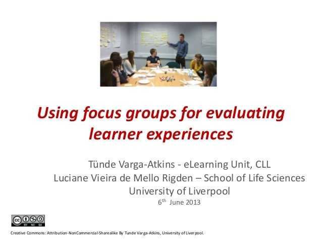 Using focus groups for evaluating learner experiences Tünde Varga-Atkins - eLearning Unit, CLL Luciane Vieira de Mello Rig...