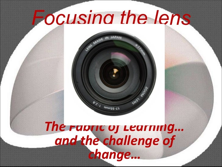 Focusing the lens The Fabric of Learning… and the challenge of change…