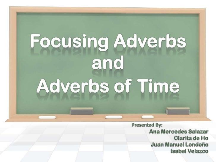 Focusing Adverbs<br />and<br />Adverbs of Time<br />Presented By:<br />Ana Mercedes Salazar<br />Clarita de Ho<br />Juan M...