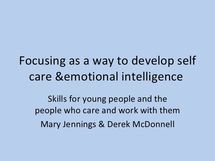 Focusing as a way to develop self care &emotional intelligence  Skills for young people and the people who care and work w...