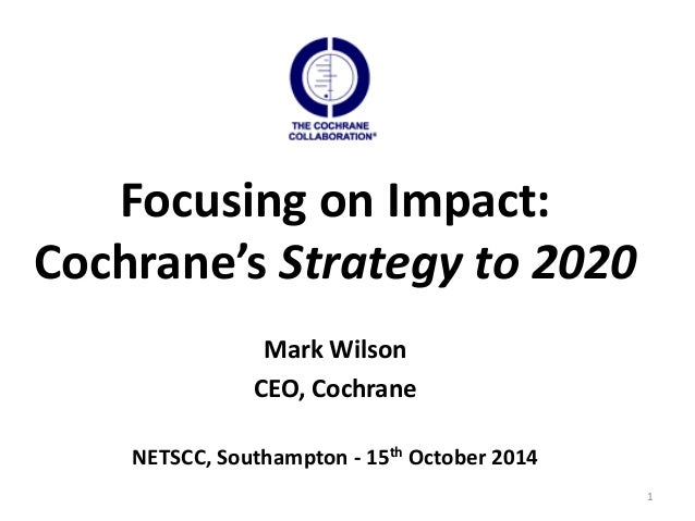 1  Focusing on Impact:  Cochrane's Strategy to 2020  Mark Wilson  CEO, Cochrane  NETSCC, Southampton - 15th October 2014