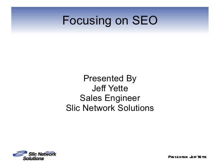 Focusing on SEO Presented By Jeff Yette Sales Engineer Slic Network Solutions