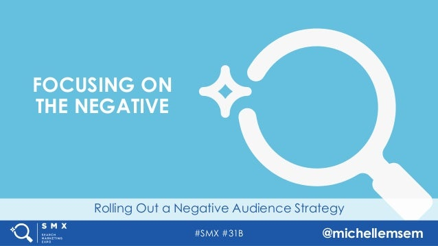 #SMX #31B @michellemsem Rolling Out a Negative Audience Strategy FOCUSING ON THE NEGATIVE