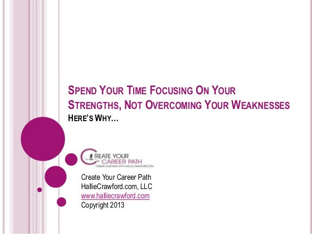 SPEND YOUR TIME FOCUSING ON YOURSTRENGTHS, NOT OVERCOMING YOUR WEAKNESSESHERE'S WHY…  Create Your Career Path  HallieCrawf...
