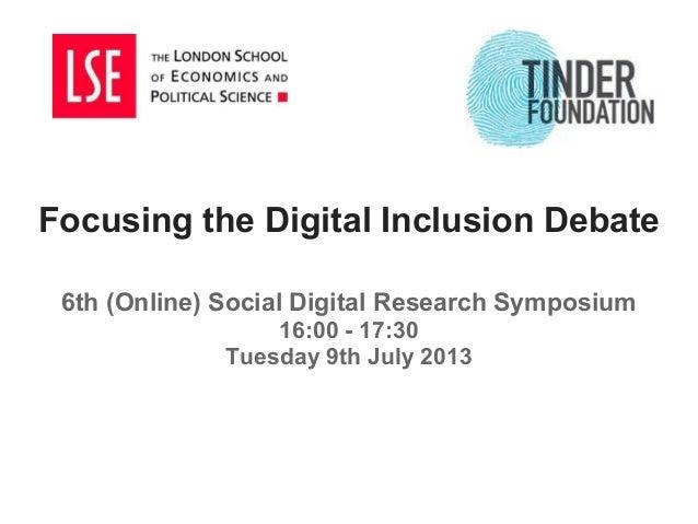 Focusing the Digital Inclusion Debate 6th (Online) Social Digital Research Symposium 16:00 - 17:30 Tuesday 9th July 2013