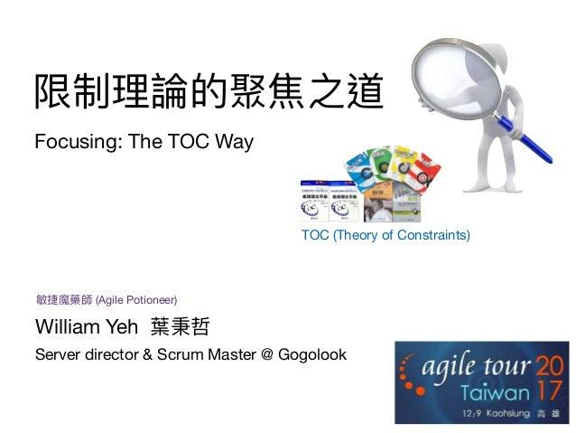 限制理理論的聚焦之道 Focusing: The TOC Way TOC (Theory of Constraints) Server director & Scrum Master @ Gogolook William Yeh 葉秉哲 敏捷魔...