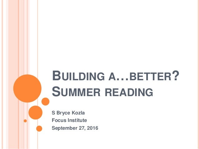 BUILDING A…BETTER? SUMMER READING S Bryce Kozla Focus Institute September 27, 2016