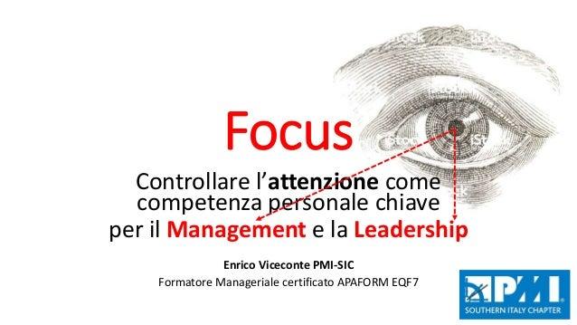 Focus Controllare l'attenzione come competenza personale chiave per il Management e la Leadership Enrico Viceconte PMI-SIC...