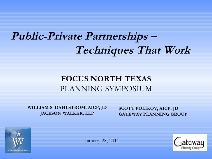 Public-Private Partnerships –  Techniques That Work   WILLIAM S. DAHLSTROM, AICP, JD JACKSON WALKER, LLP SCOTT POLIKOV, AI...