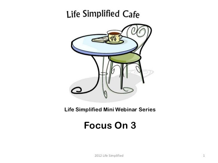 Life Simplified Mini Webinar Series       Focus On 3           2012 Life Simplified       1