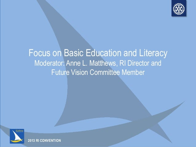 2013 RI CONVENTIONFocus on Basic Education and LiteracyModerator: Anne L. Matthews, RI Director andFuture Vision Committee...