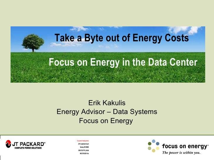 Take a Byte out of Energy Costs  Focus on Energy in the Data Center Erik Kakulis Energy Advisor – Data Systems Focus on En...