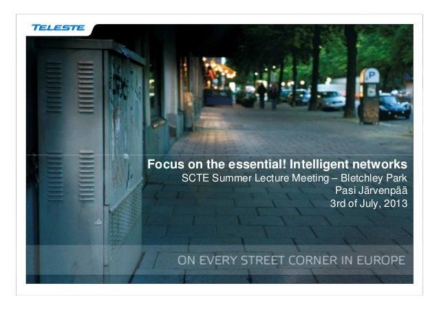 Focus on the essential! Intelligent networks SCTE Summer Lecture Meeting – Bletchley Park Pasi Järvenpää 3rd of July, 2013
