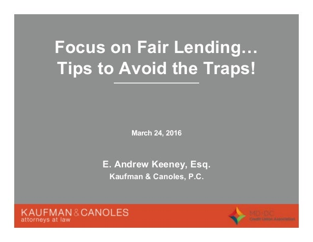 Focus on Fair Lending Tips to Avoid the Traps! March 24, 2016 E. Andrew Keeney, Esq. Kaufman & Canoles, P.C.